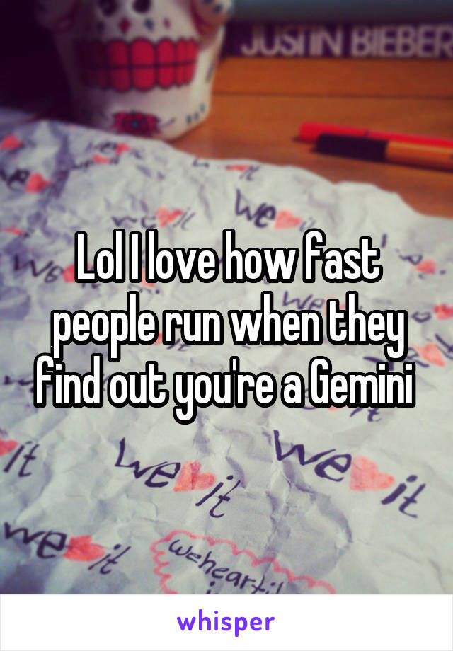 Lol I love how fast people run when they find out you're a Gemini