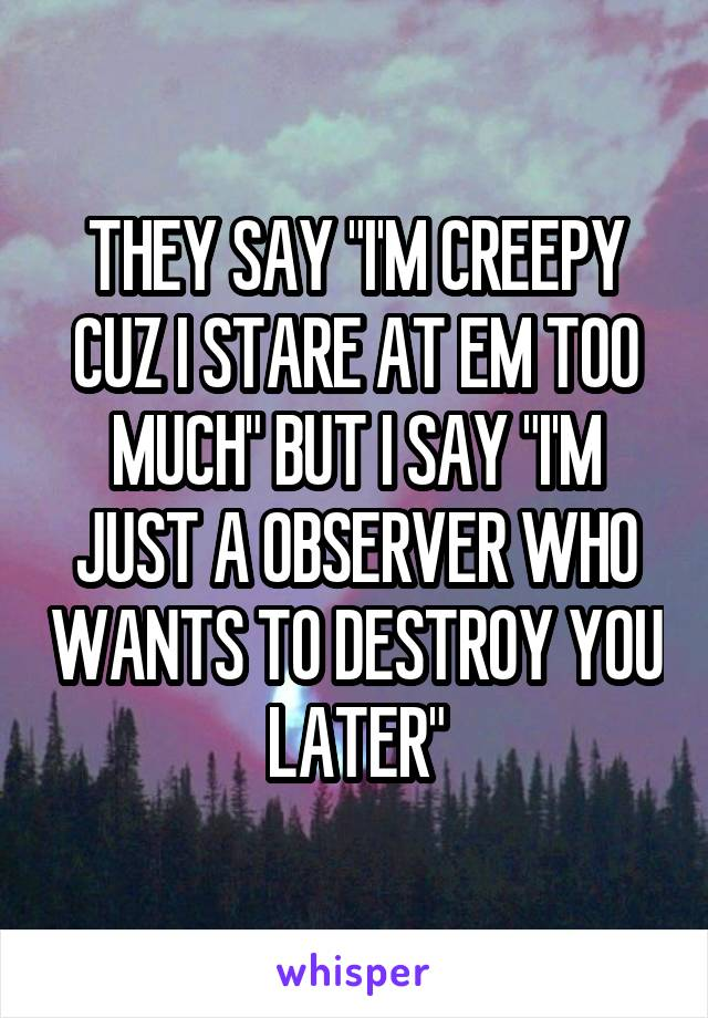 """THEY SAY """"I'M CREEPY CUZ I STARE AT EM TOO MUCH"""" BUT I SAY """"I'M JUST A OBSERVER WHO WANTS TO DESTROY YOU LATER"""""""