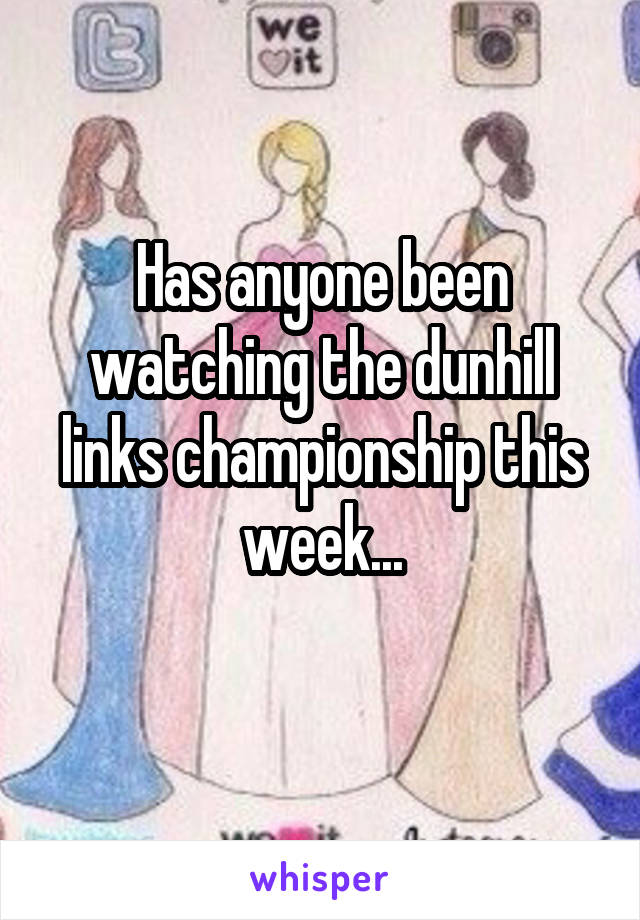 Has anyone been watching the dunhill links championship this week...
