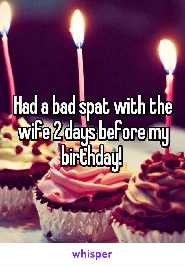 Had a bad spat with the wife 2 days before my birthday!