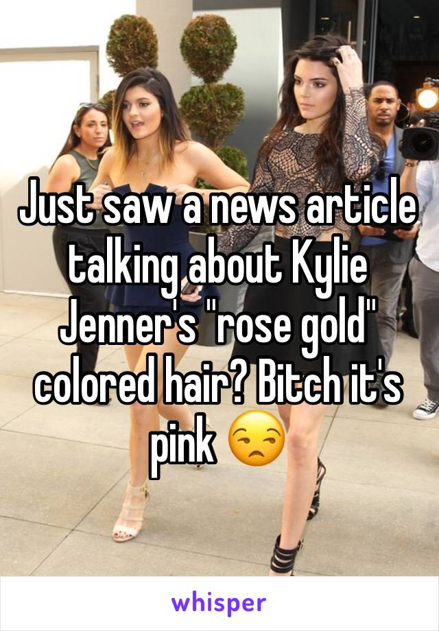 """Just saw a news article talking about Kylie Jenner's """"rose gold"""" colored hair? Bitch it's pink 😒"""