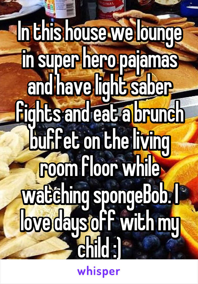 In this house we lounge in super hero pajamas and have light saber fights and eat a brunch buffet on the living room floor while watching spongeBob. I love days off with my child :)