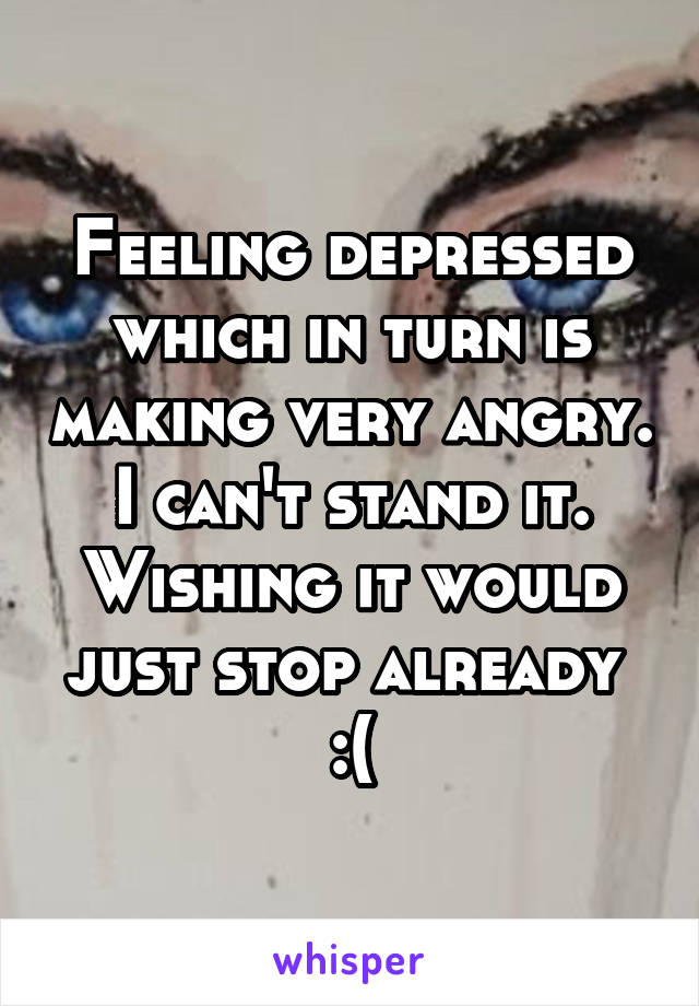 Feeling depressed which in turn is making very angry. I can't stand it. Wishing it would just stop already  :(