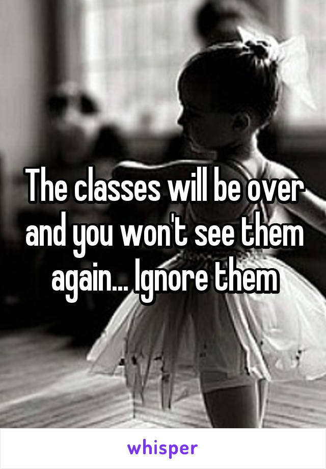 The classes will be over and you won't see them again... Ignore them