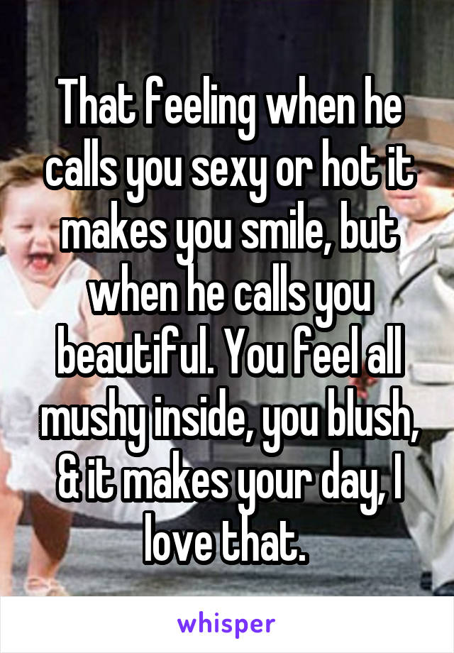 That feeling when he calls you sexy or hot it makes you smile, but when he calls you beautiful. You feel all mushy inside, you blush, & it makes your day, I love that.