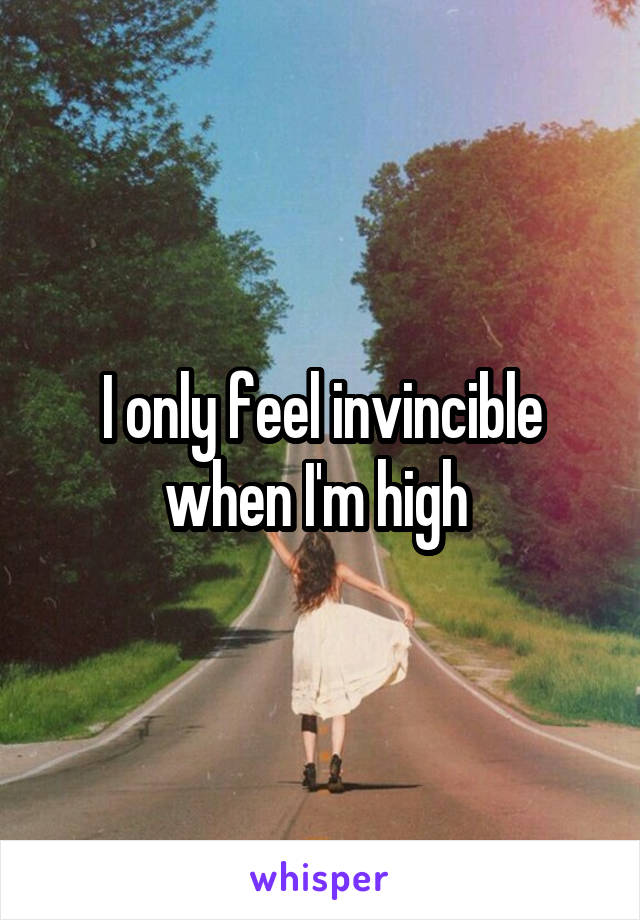 I only feel invincible when I'm high