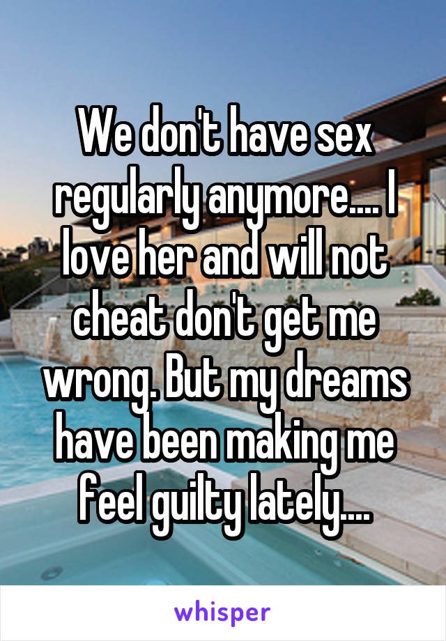 We don't have sex regularly anymore.... I love her and will not cheat don't get me wrong. But my dreams have been making me feel guilty lately....