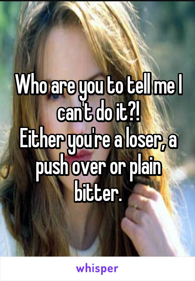 Who are you to tell me I can't do it?! Either you're a loser, a push over or plain bitter.