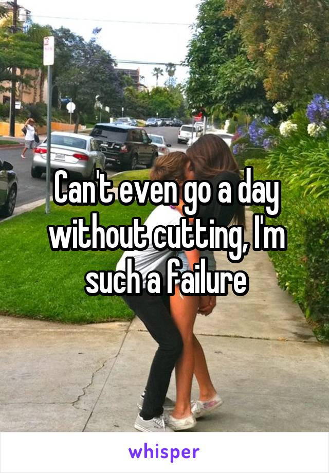 Can't even go a day without cutting, I'm such a failure