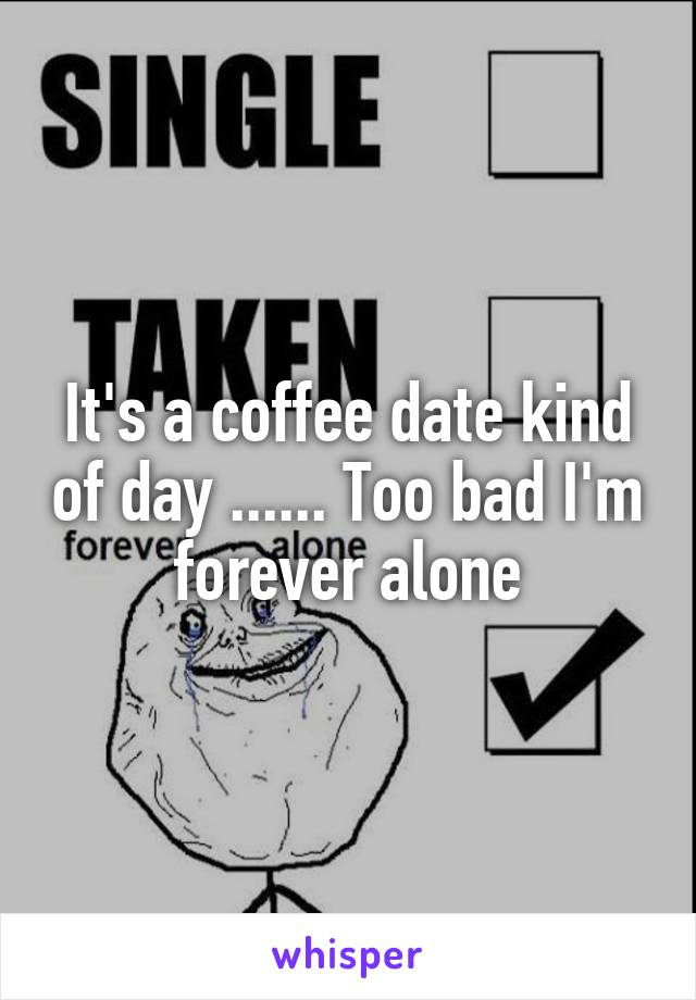 It's a coffee date kind of day ...... Too bad I'm forever alone