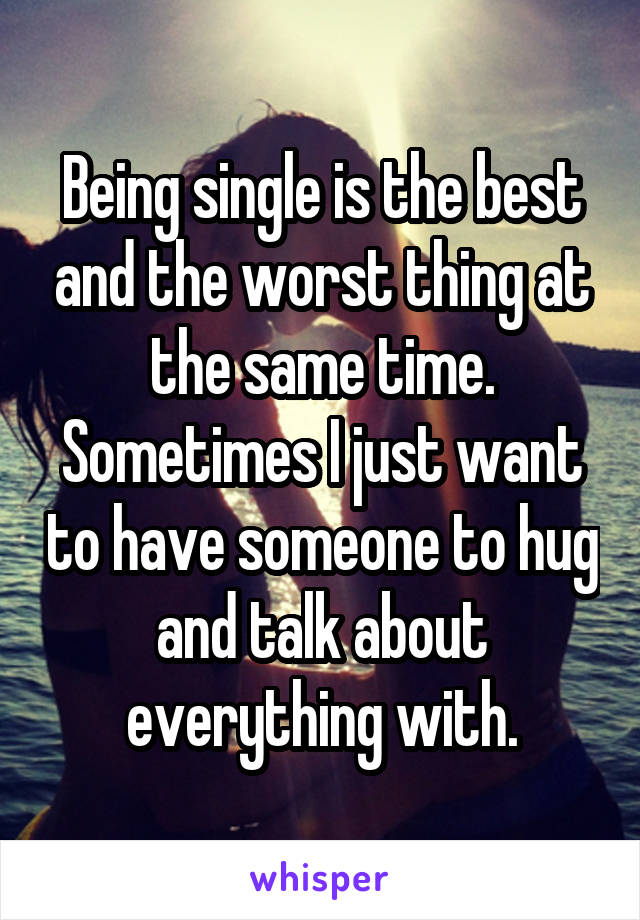 Being single is the best and the worst thing at the same time. Sometimes I just want to have someone to hug and talk about everything with.