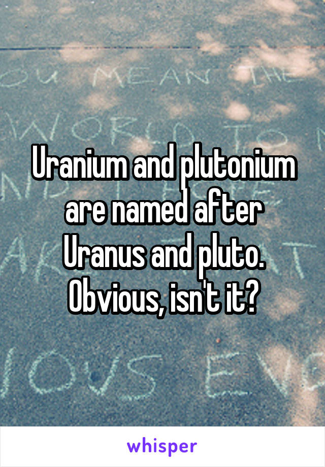 Uranium and plutonium are named after Uranus and pluto. Obvious, isn't it?