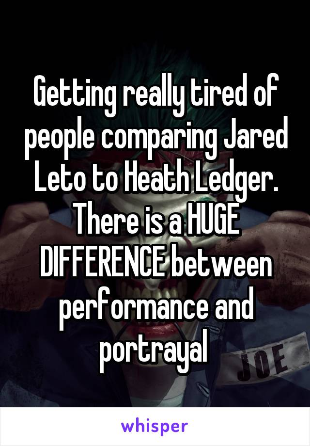 Getting really tired of people comparing Jared Leto to Heath Ledger. There is a HUGE DIFFERENCE between performance and portrayal