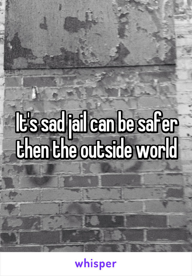 It's sad jail can be safer then the outside world