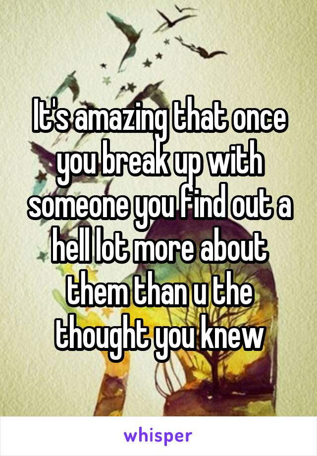 It's amazing that once you break up with someone you find out a hell lot more about them than u the thought you knew