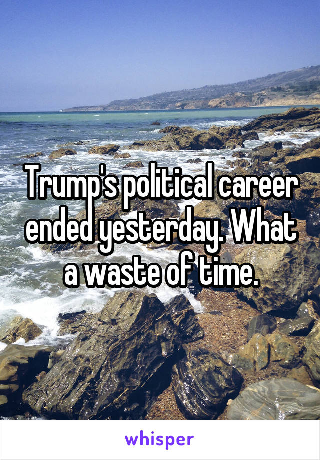 Trump's political career ended yesterday. What a waste of time.