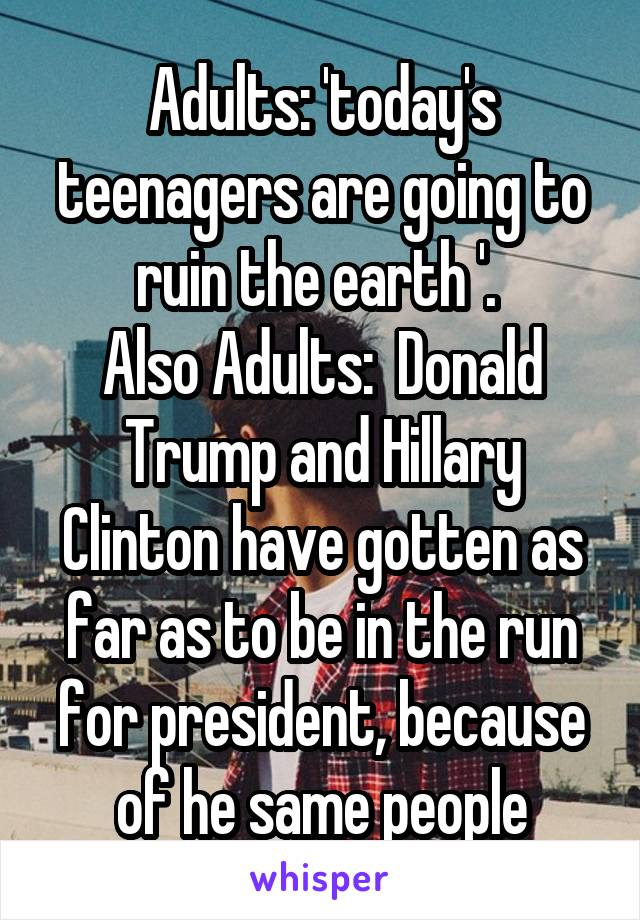Adults: 'today's teenagers are going to ruin the earth '.  Also Adults:  Donald Trump and Hillary Clinton have gotten as far as to be in the run for president, because of he same people
