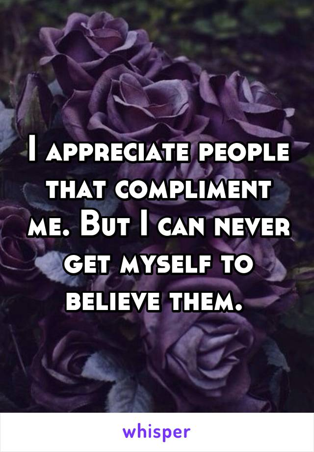 I appreciate people that compliment me. But I can never get myself to believe them.