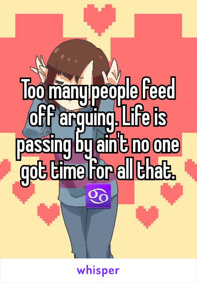 Too many people feed off arguing. Life is passing by ain't no one got time for all that. ♋