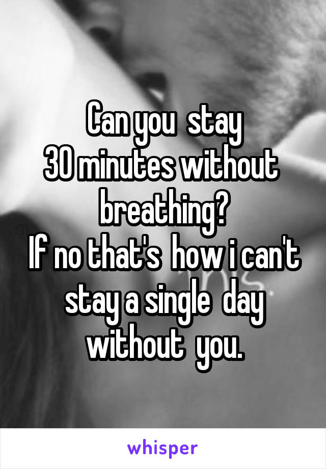 Can you  stay 30 minutes without  breathing? If no that's  how i can't stay a single  day without  you.