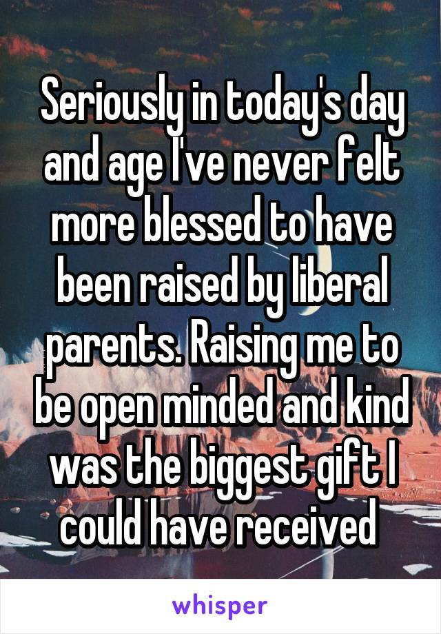 Seriously in today's day and age I've never felt more blessed to have been raised by liberal parents. Raising me to be open minded and kind was the biggest gift I could have received