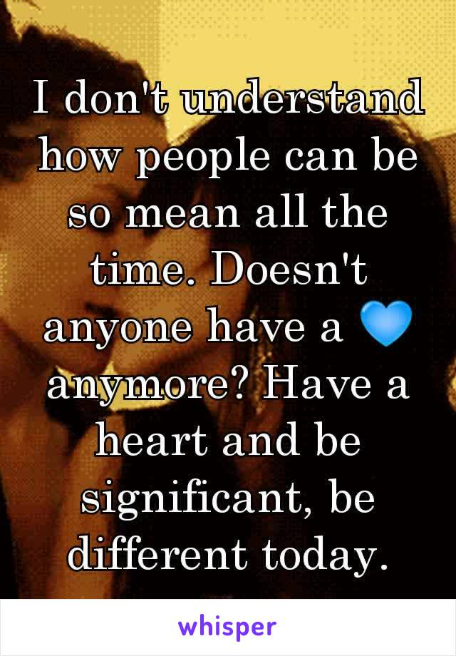 I don't understand how people can be so mean all the time. Doesn't anyone have a 💙 anymore? Have a heart and be significant, be different today.
