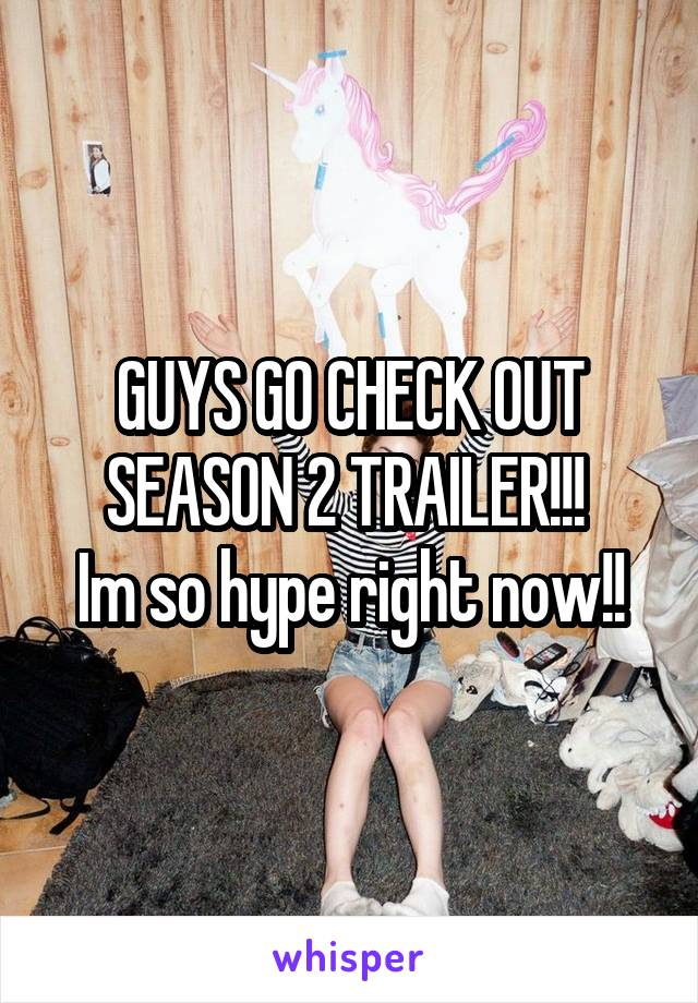 GUYS GO CHECK OUT SEASON 2 TRAILER!!!  Im so hype right now!!