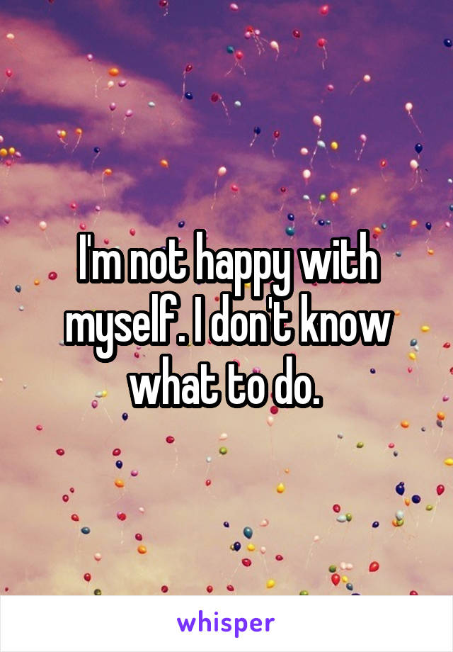 I'm not happy with myself. I don't know what to do.