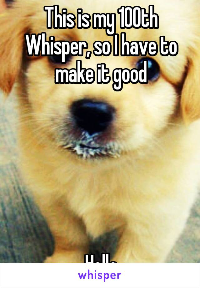 This is my 100th Whisper, so I have to make it good       Hello