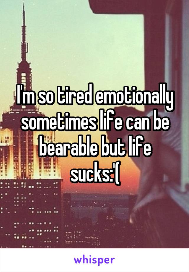 I'm so tired emotionally sometimes life can be bearable but life sucks:'(