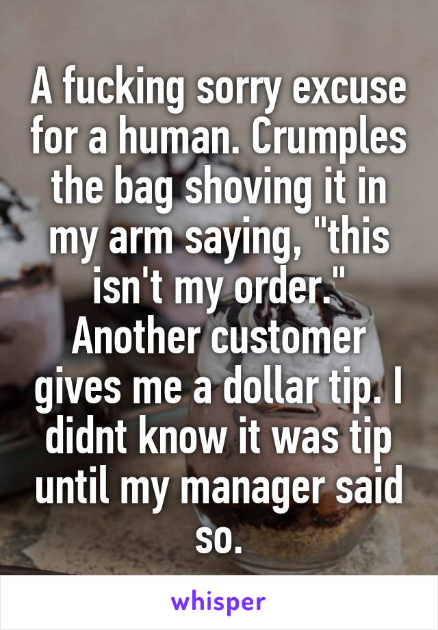 """A fucking sorry excuse for a human. Crumples the bag shoving it in my arm saying, """"this isn't my order."""" Another customer gives me a dollar tip. I didnt know it was tip until my manager said so."""