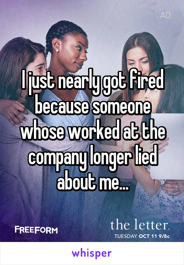 I just nearly got fired because someone whose worked at the company longer lied about me...