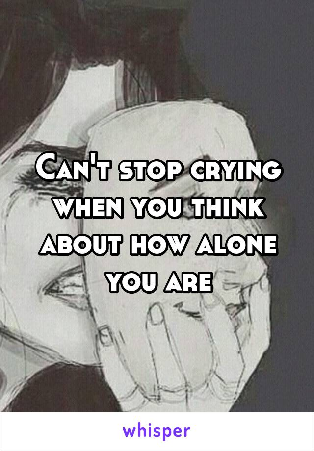 Can't stop crying when you think about how alone you are