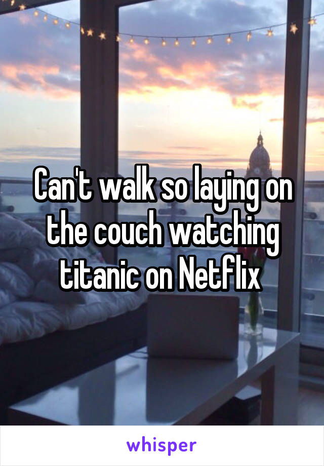 Can't walk so laying on the couch watching titanic on Netflix