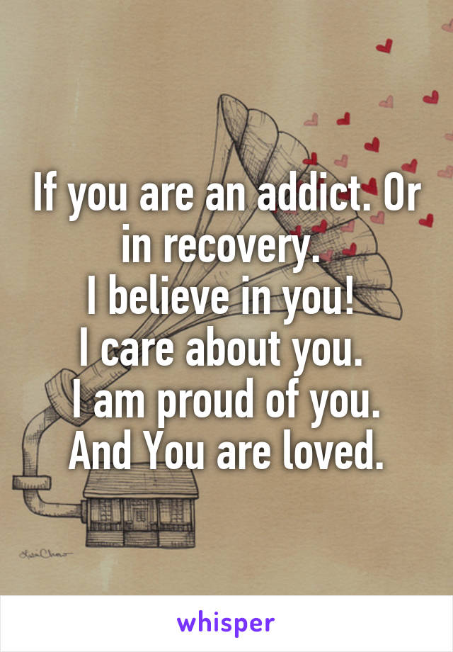 If you are an addict. Or in recovery.  I believe in you!  I care about you.  I am proud of you. And You are loved.