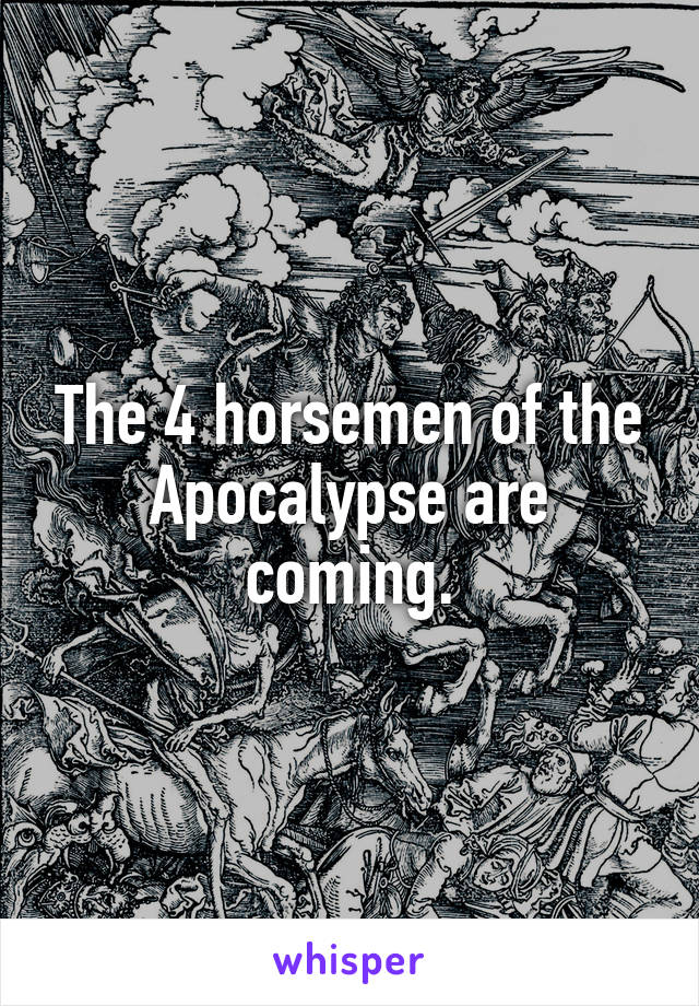 The 4 horsemen of the Apocalypse are coming.
