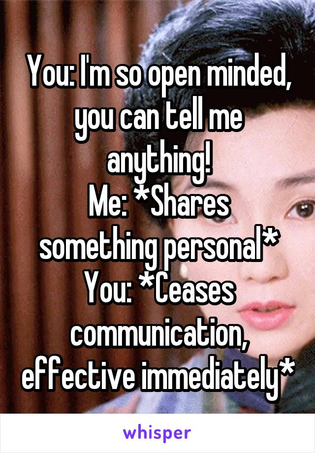 You: I'm so open minded, you can tell me anything! Me: *Shares something personal* You: *Ceases communication, effective immediately*
