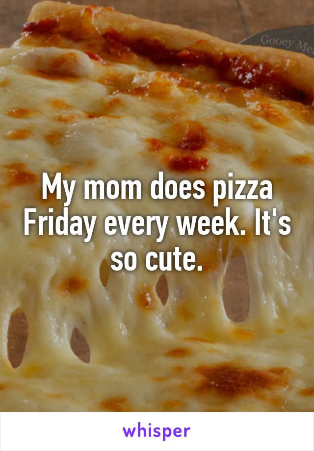 My mom does pizza Friday every week. It's so cute.