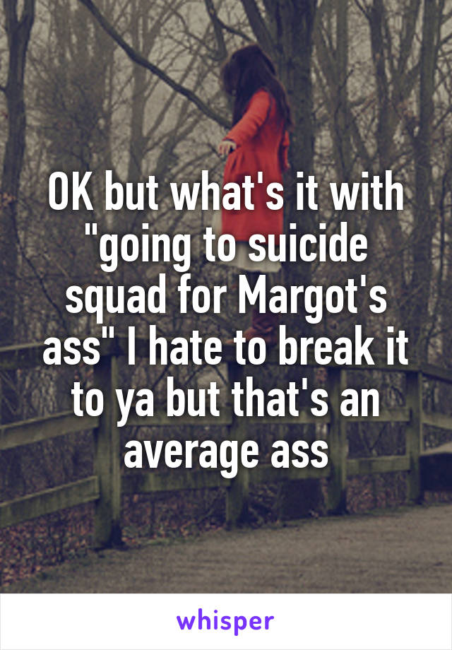 """OK but what's it with """"going to suicide squad for Margot's ass"""" I hate to break it to ya but that's an average ass"""