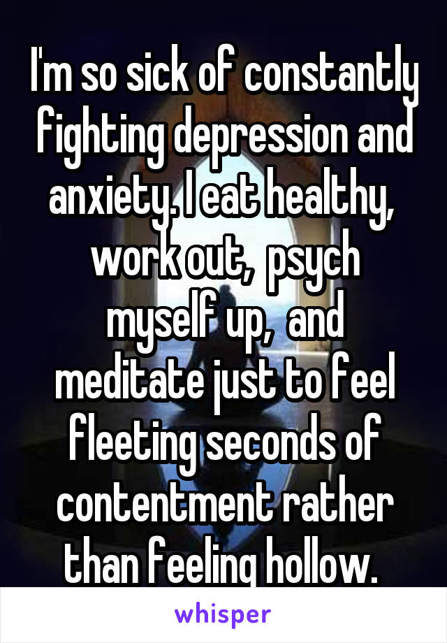 I'm so sick of constantly fighting depression and anxiety. I eat healthy,  work out,  psych myself up,  and meditate just to feel fleeting seconds of contentment rather than feeling hollow.