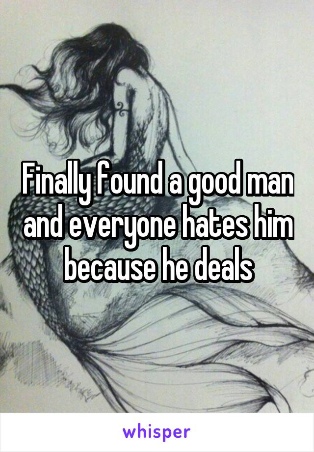 Finally found a good man and everyone hates him because he deals