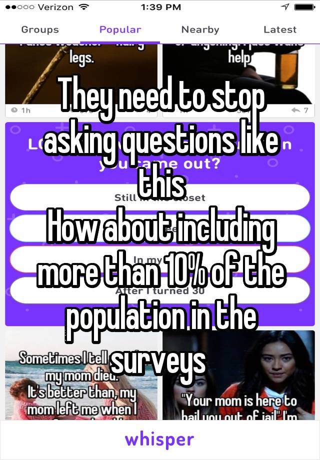 They need to stop asking questions like this How about including more than 10% of the population in the surveys