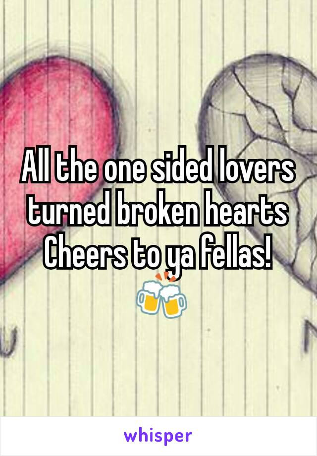All the one sided lovers turned broken hearts Cheers to ya fellas!  🍻