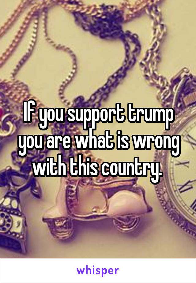 If you support trump you are what is wrong with this country.