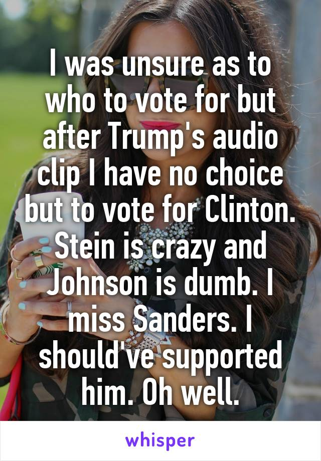 I was unsure as to who to vote for but after Trump's audio clip I have no choice but to vote for Clinton. Stein is crazy and Johnson is dumb. I miss Sanders. I should've supported him. Oh well.