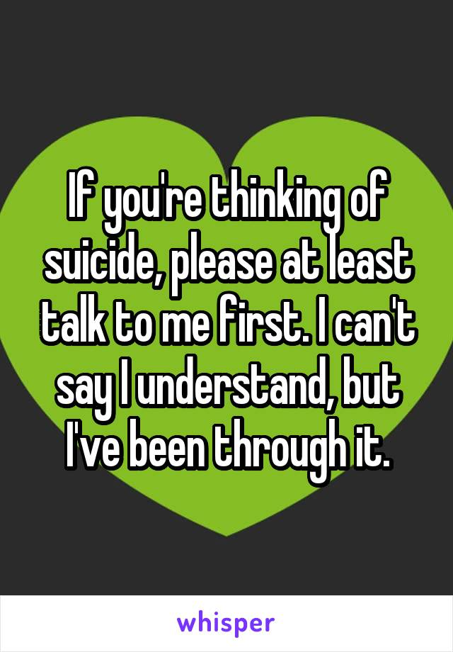 If you're thinking of suicide, please at least talk to me first. I can't say I understand, but I've been through it.
