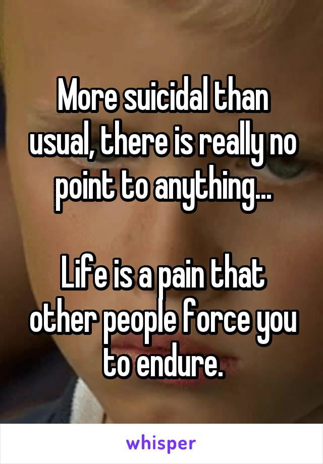 More suicidal than usual, there is really no point to anything...  Life is a pain that other people force you to endure.