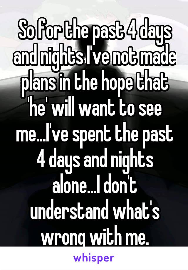 So for the past 4 days and nights I've not made plans in the hope that 'he' will want to see me...I've spent the past 4 days and nights alone...I don't understand what's wrong with me.