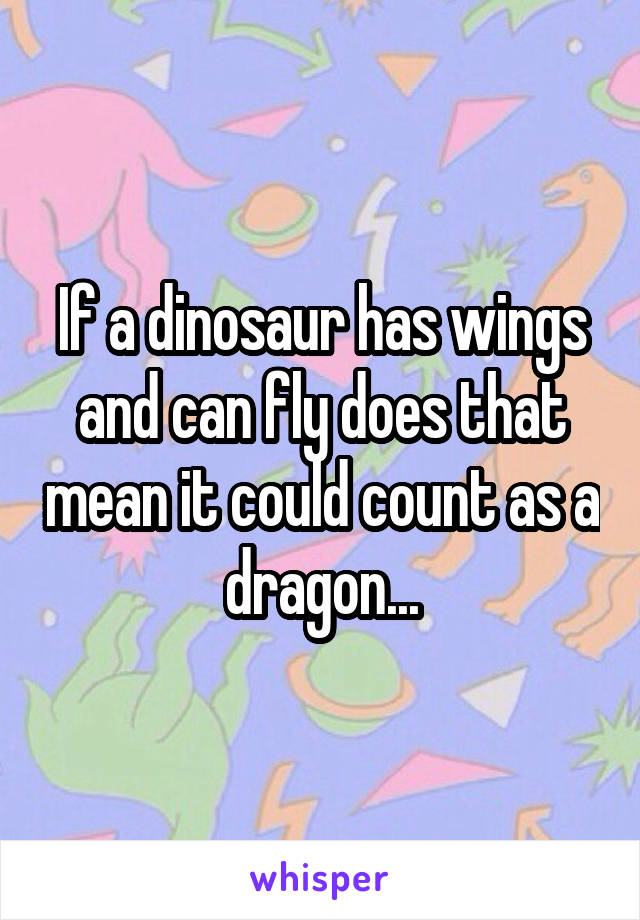If a dinosaur has wings and can fly does that mean it could count as a dragon...