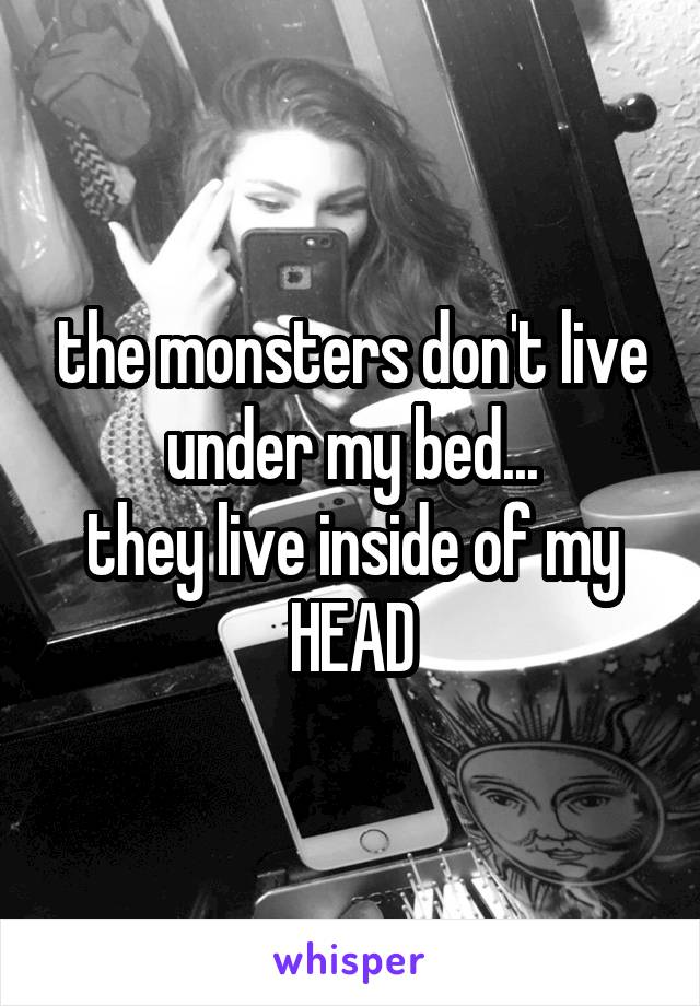 the monsters don't live under my bed... they live inside of my HEAD